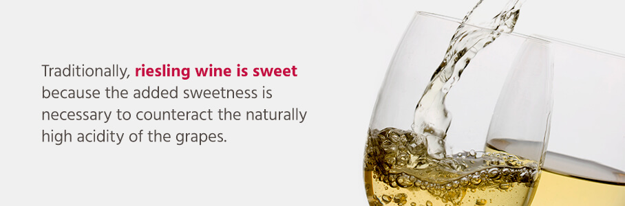 Traditionally, riesling wine is sweet because the added sweetness is necessary to counteract the naturally high acidity of the grapes.