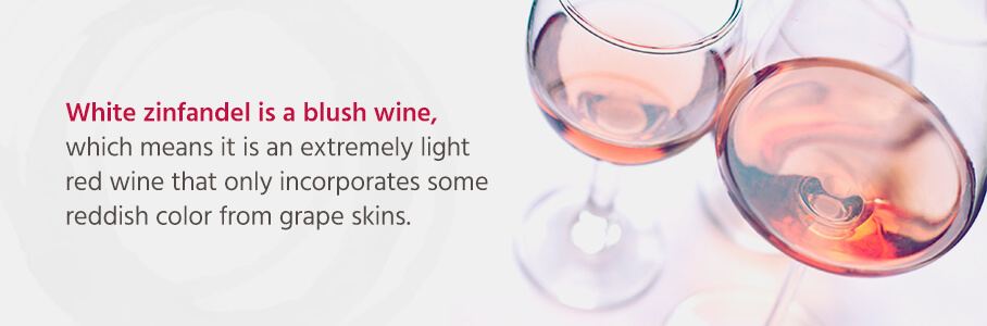 White zinfandel is a blush wine, which means it is an extremely light red wine that only incorporates some reddish color from grape skins.