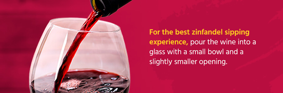 For the best zinfandel sipping experience, pour the wine into a glass with a small bowl and a slightly smaller opening.