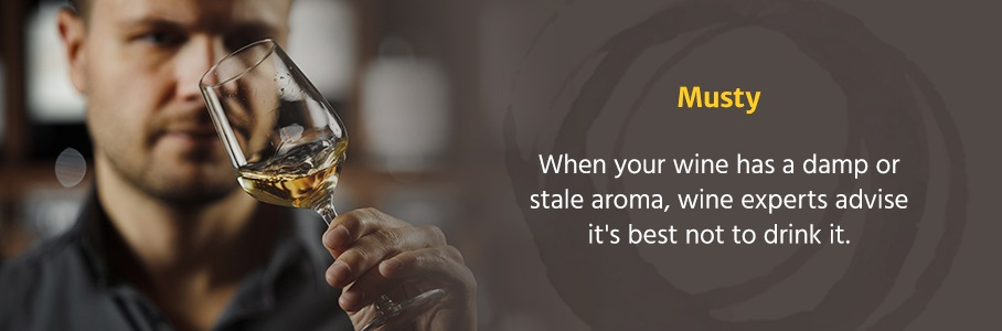 Musty: When your wine has a damp or stale aroma, wine experts advise it's best not to drink it. Musty flavors indicate a wine fault.