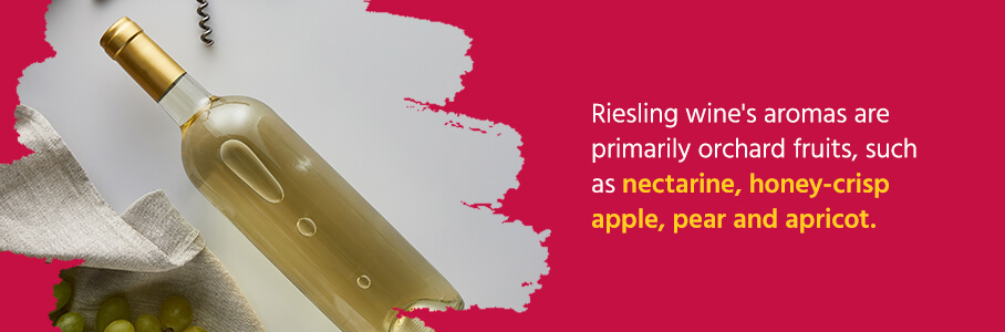 Riesling wine's aromas are primarily orchard fruits, such as nectarine, honey-crisp apple, pear and apricot.